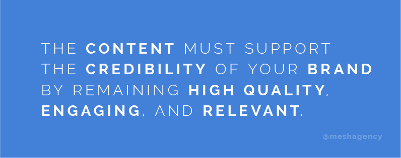 The content must support the credibility of your brand by remaining high quality, engaging, and relevant
