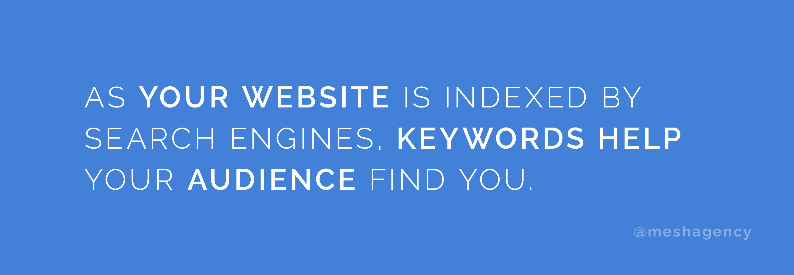 As your website content is indexed by search engines, keywords help your audience find you