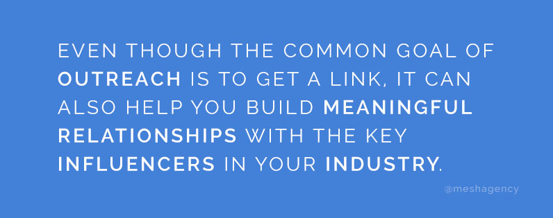 Even though the common goal of outreach is to get a link, it can also help you build meaningful relationships with the key influencers in your industry.