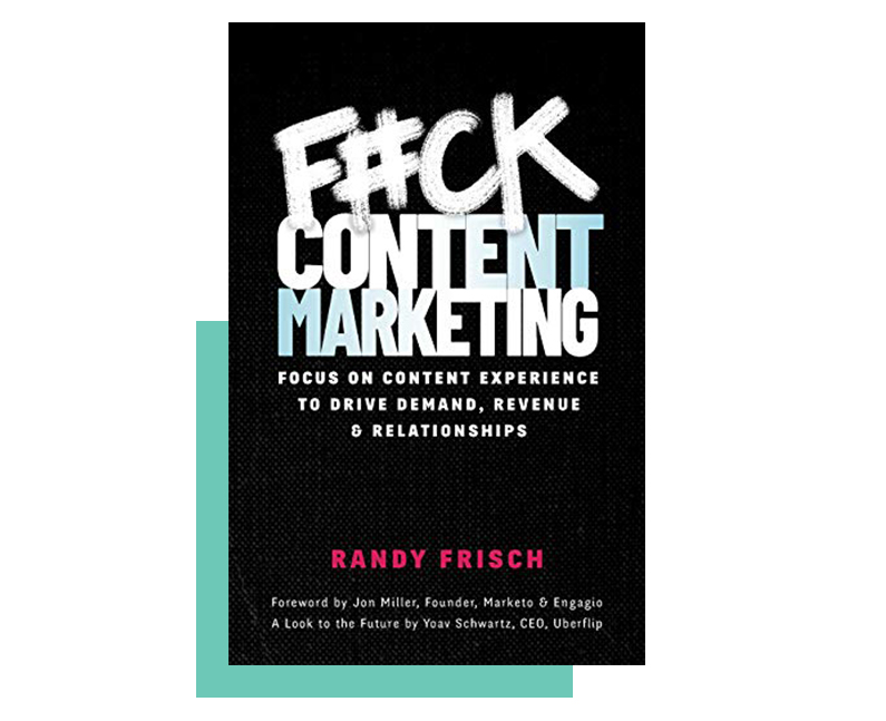 F#ck Content Marketing: Focus on Content Experience to Drive Demand, Revenue & Relationships by Randy Frisch